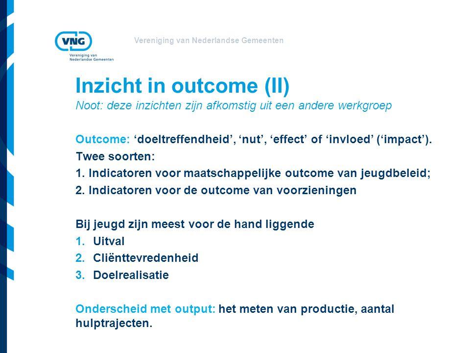 Vereniging van Nederlandse Gemeenten Inzicht in outcome (II) Noot: deze inzichten zijn afkomstig uit een andere werkgroep Outcome: 'doeltreffendheid', 'nut', 'effect' of 'invloed' ('impact').