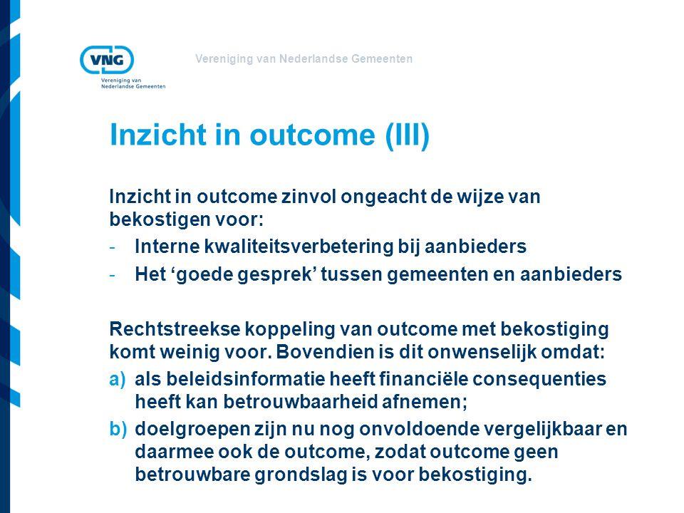 Vereniging van Nederlandse Gemeenten Inzicht in outcome (III) Inzicht in outcome zinvol ongeacht de wijze van bekostigen voor: -Interne kwaliteitsverbetering bij aanbieders -Het 'goede gesprek' tussen gemeenten en aanbieders Rechtstreekse koppeling van outcome met bekostiging komt weinig voor.