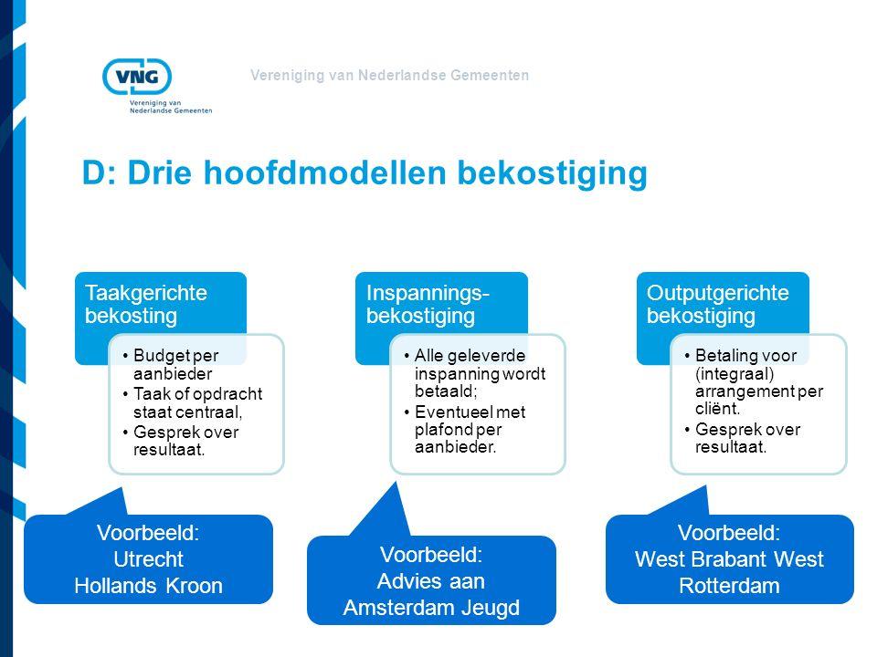 Vereniging van Nederlandse Gemeenten D: Drie hoofdmodellen bekostiging Taakgerichte bekosting Budget per aanbieder Taak of opdracht staat centraal, Gesprek over resultaat.