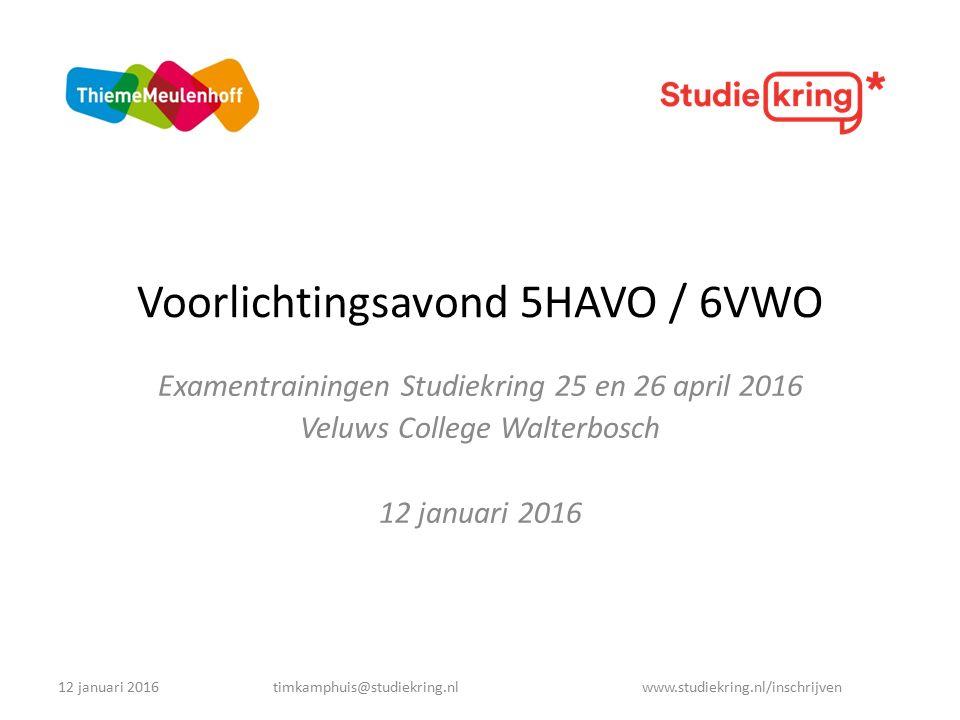 Voorlichtingsavond 5HAVO / 6VWO Examentrainingen Studiekring 25 en 26 april 2016 Veluws College Walterbosch 12 januari 2016 timkamphuis@studiekring.nl www.studiekring.nl/inschrijven