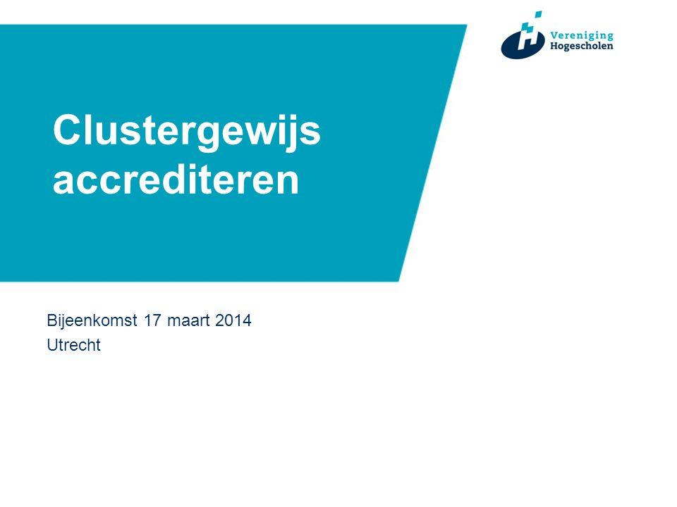 Clustergewijs accrediteren Bijeenkomst 17 maart 2014 Utrecht