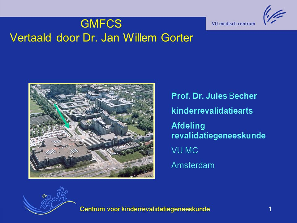Centrum voor kinderrevalidatiegeneeskunde1 GMFCS Vertaald door Dr. Jan Willem Gorter Prof. Dr. Jules Becher kinderrevalidatiearts Afdeling revalidatie