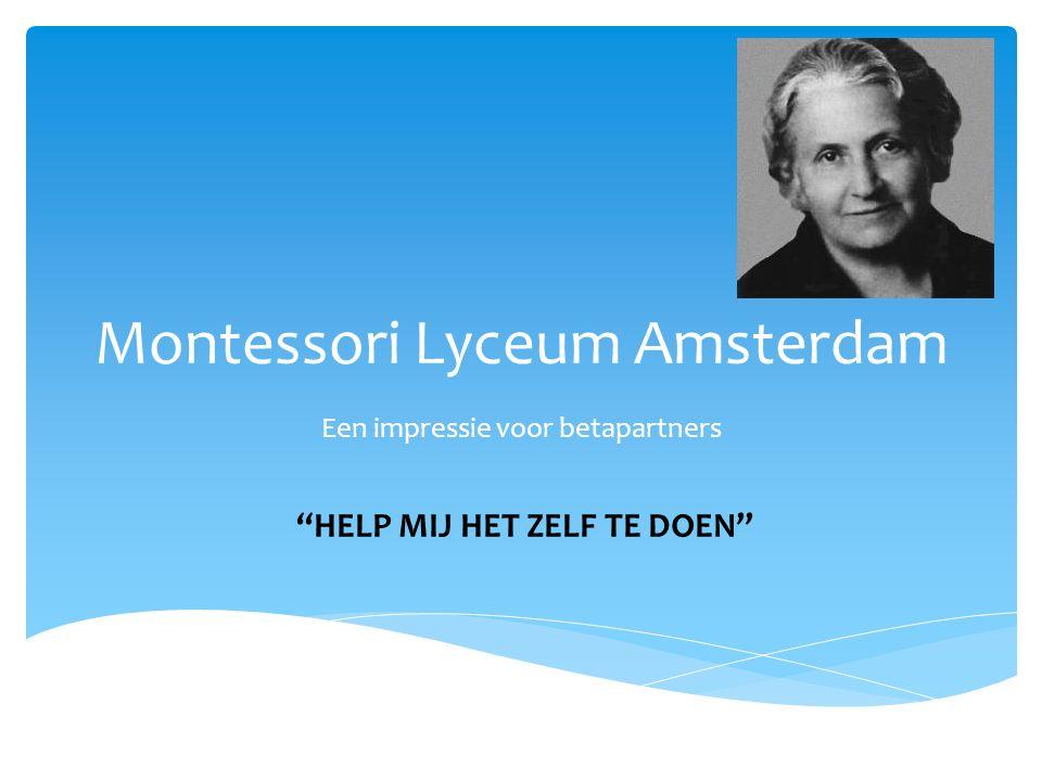 """Montessori Lyceum Amsterdam Een impressie voor betapartners """"HELP MIJ HET ZELF TE DOEN"""""""