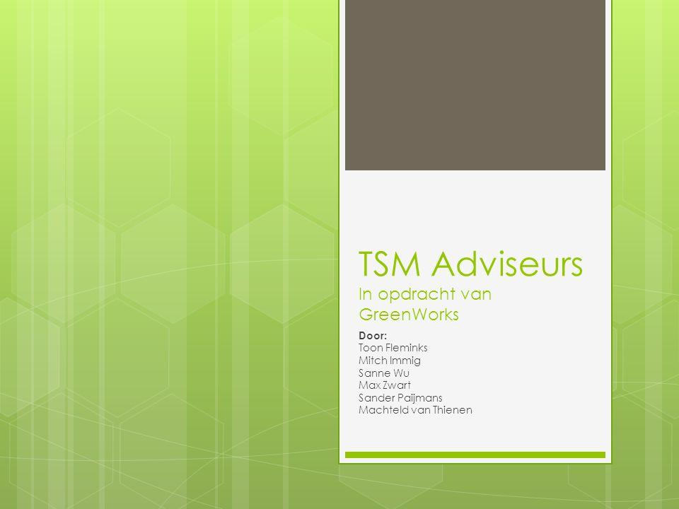 TSM Adviseurs In opdracht van GreenWorks Door: Toon Fleminks Mitch Immig Sanne Wu Max Zwart Sander Paijmans Machteld van Thienen