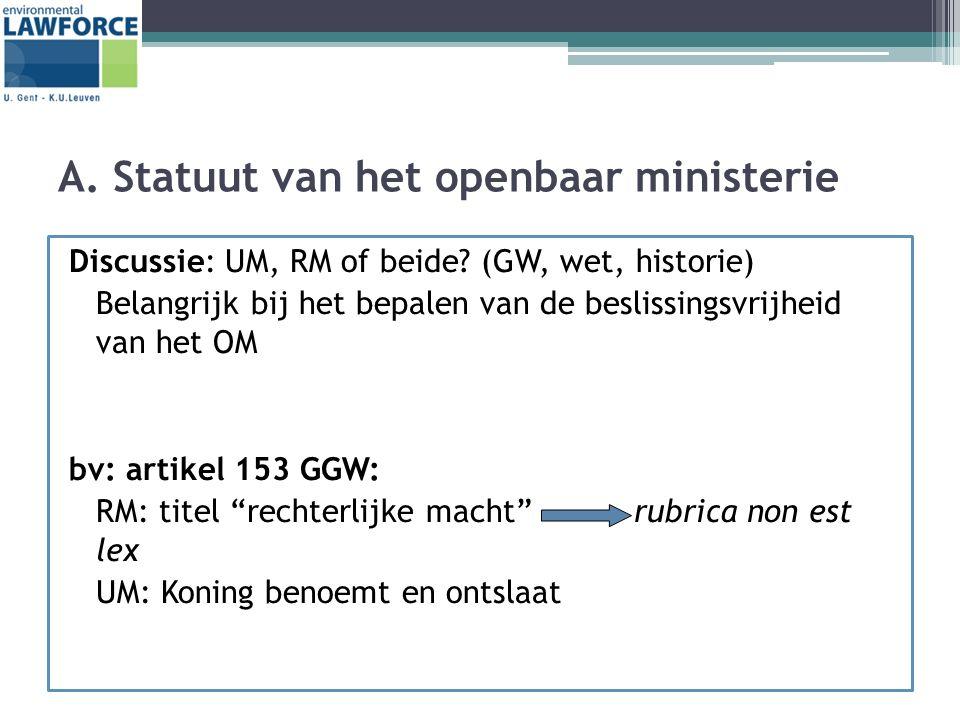 A. Statuut van het openbaar ministerie Discussie: UM, RM of beide? (GW, wet, historie) Belangrijk bij het bepalen van de beslissingsvrijheid van het O