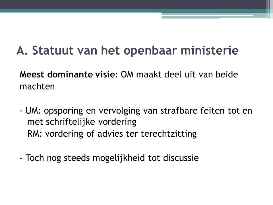 A. Statuut van het openbaar ministerie Meest dominante visie: OM maakt deel uit van beide machten - UM: opsporing en vervolging van strafbare feiten t