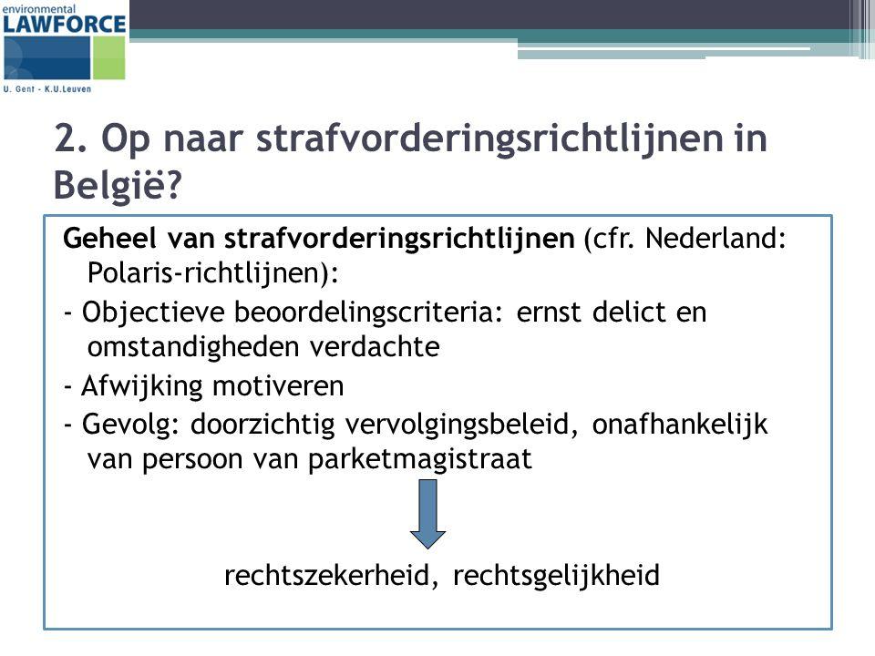 2. Op naar strafvorderingsrichtlijnen in België? Geheel van strafvorderingsrichtlijnen (cfr. Nederland: Polaris-richtlijnen): - Objectieve beoordeling