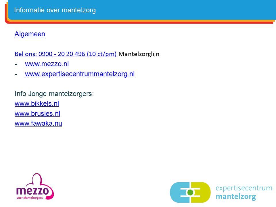 Algemeen Bel ons: 0900 - 20 20 496 (10 ct/pm)Bel ons: 0900 - 20 20 496 (10 ct/pm) Mantelzorglijn -www.mezzo.nlwww.mezzo.nl -www.expertisecentrummantelzorg.nlwww.expertisecentrummantelzorg.nl Info Jonge mantelzorgers: www.bikkels.nl www.brusjes.nl www.fawaka.nu Informatie over mantelzorg