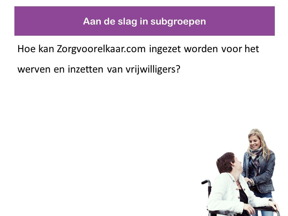 Aan de slag in subgroepen Hoe kan Zorgvoorelkaar.com ingezet worden voor het werven en inzetten van vrijwilligers?