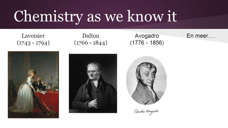 Chemistry as we know it Lavoisier (1743 - 1794) Dalton (1766 - 1844) Avogadro (1776 - 1856) En meer….