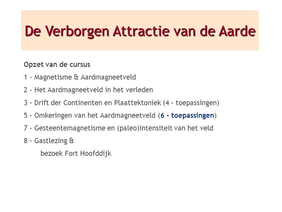 Opzet van de cursus 1 - Magnetisme & Aardmagneetveld 2 – Het Aardmagneetveld in het verleden 3 – Drift der Continenten en Plaattektoniek (4 – toepassingen) 5 – Omkeringen van het Aardmagneetveld (6 - toepassingen) 7 – Gesteentemagnetisme en (paleo)intensiteit van het veld 8 – Gastlezing & bezoek Fort Hoofddijk De Verborgen Attractie van de Aarde