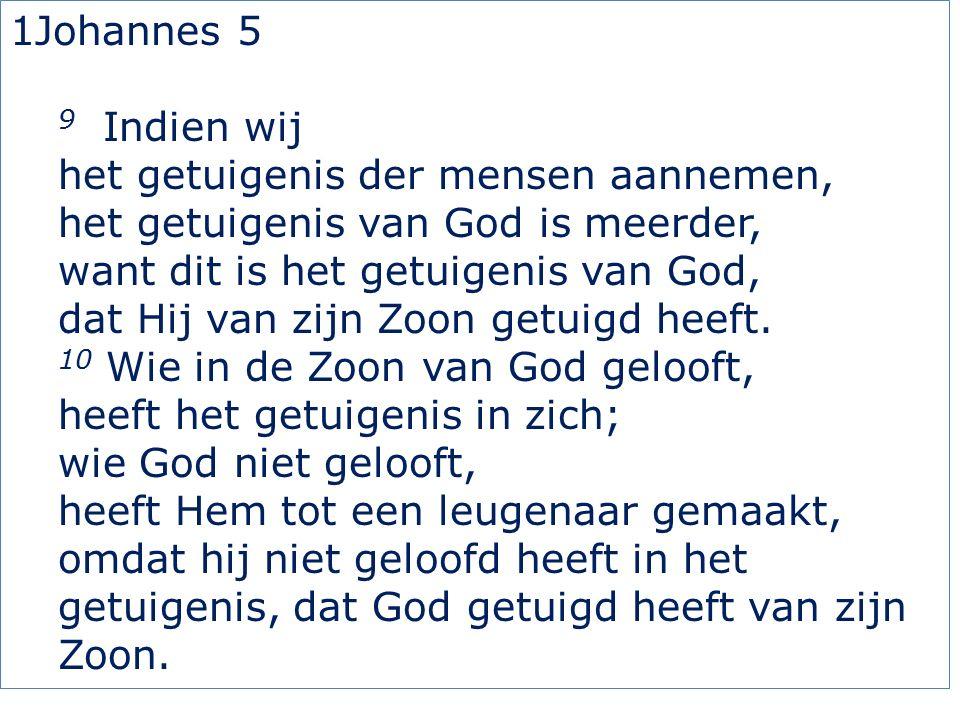 1Johannes 5 9 Indien wij het getuigenis der mensen aannemen, het getuigenis van God is meerder, want dit is het getuigenis van God, dat Hij van zijn Zoon getuigd heeft.