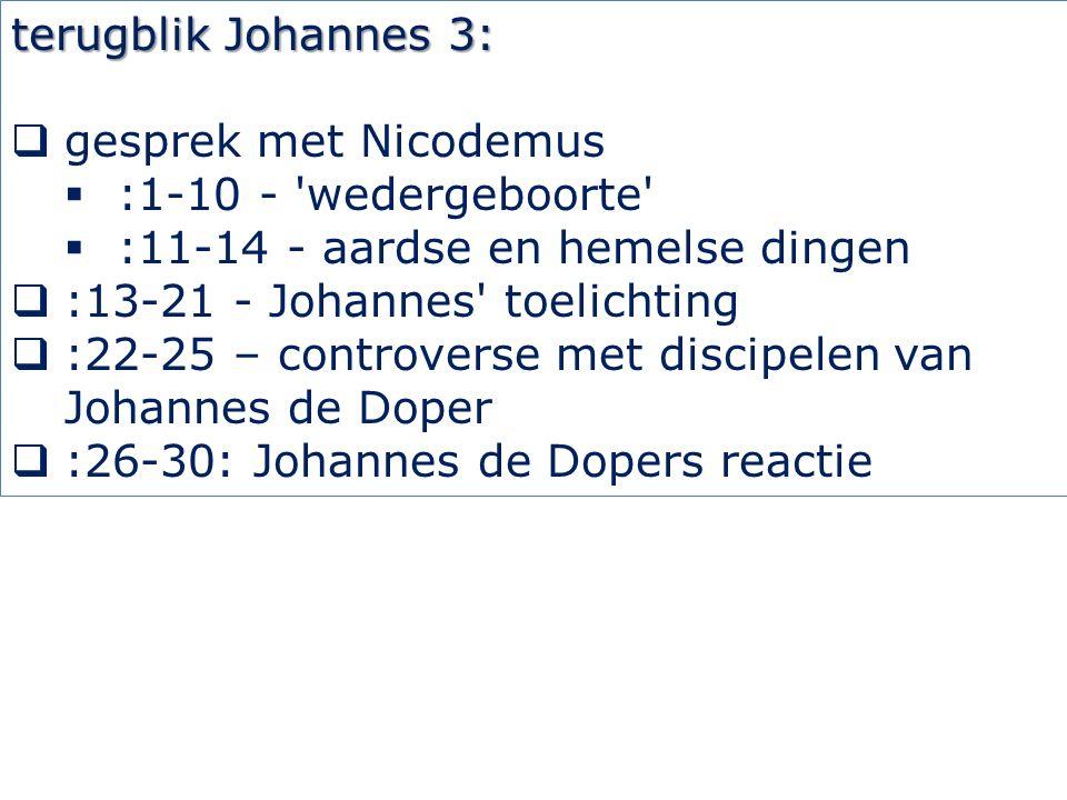 terugblik Johannes 3:  gesprek met Nicodemus  :1-10 - wedergeboorte  :11-14 - aardse en hemelse dingen  :13-21 - Johannes toelichting  :22-25 – controverse met discipelen van Johannes de Doper  :26-30: Johannes de Dopers reactie