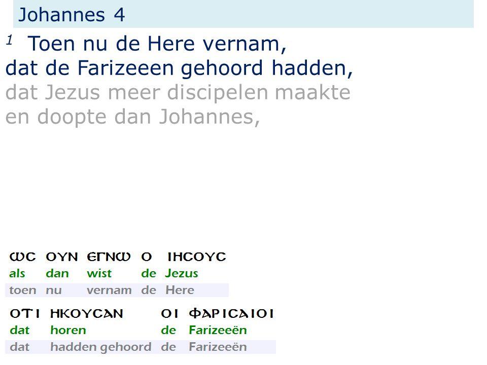 Johannes 4 1 Toen nu de Here vernam, dat de Farizeeen gehoord hadden, dat Jezus meer discipelen maakte en doopte dan Johannes,