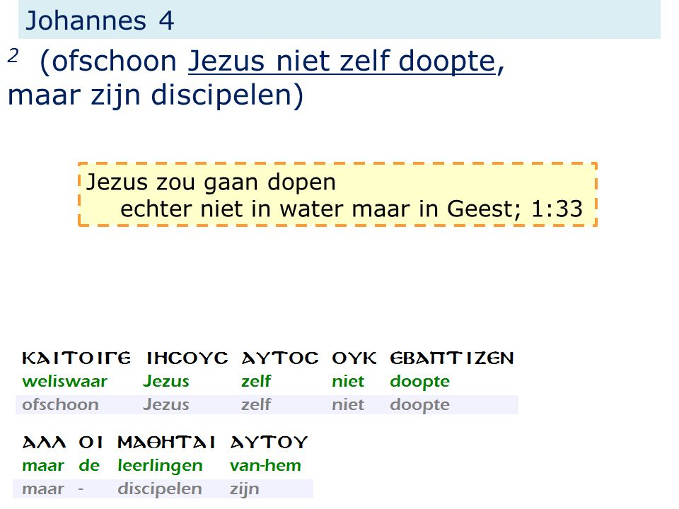 Johannes 4 2 (ofschoon Jezus niet zelf doopte, maar zijn discipelen) Jezus zou gaan dopen echter niet in water maar in Geest; 1:33