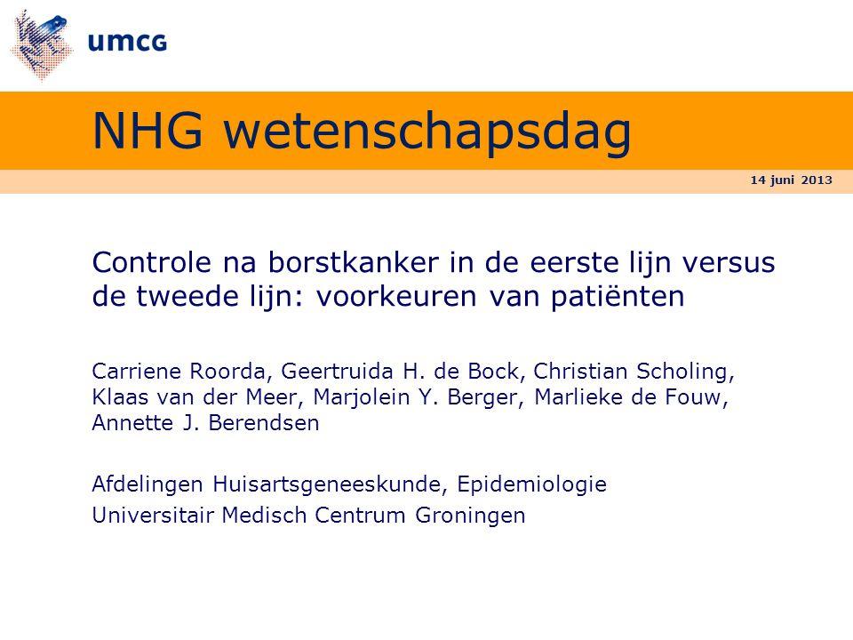 14 juni 2013 NHG wetenschapsdag Controle na borstkanker in de eerste lijn versus de tweede lijn: voorkeuren van patiënten Carriene Roorda, Geertruida