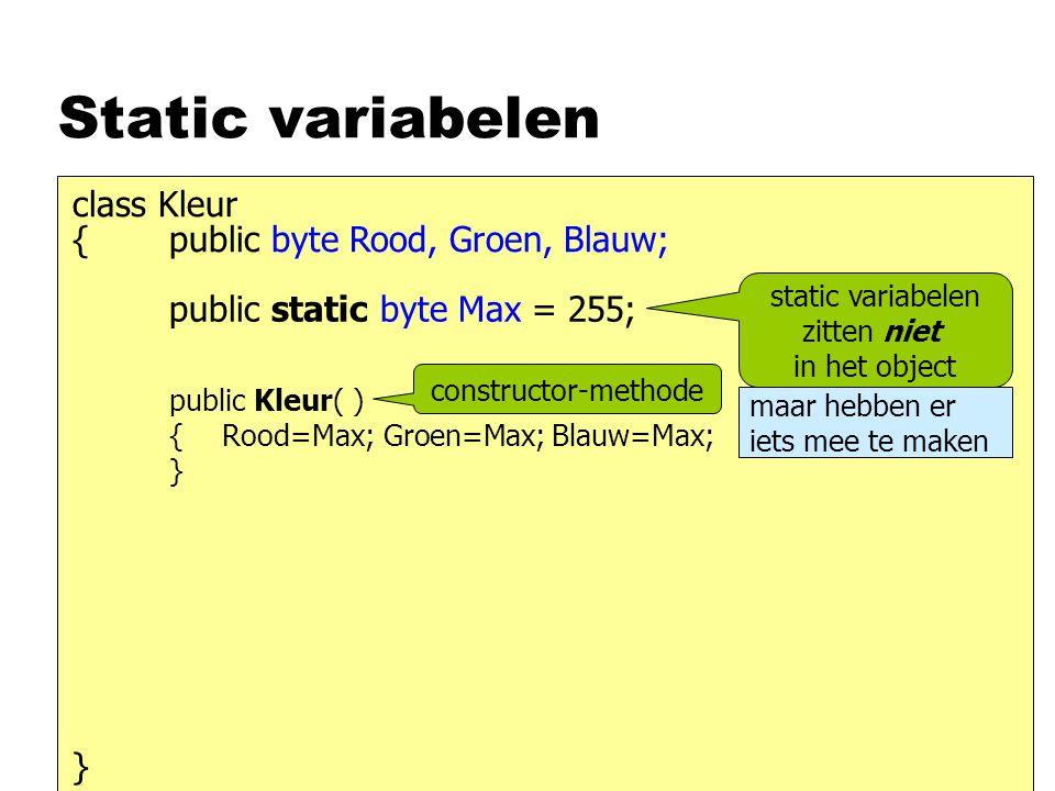 Static variabelen { class Kleur } public byte Rood, Groen, Blauw; static variabelen zitten niet in het object public static byte Max = 255; maar hebben er iets mee te maken public Kleur( ) { } Rood=Max; Groen=Max; Blauw=Max; constructor-methode