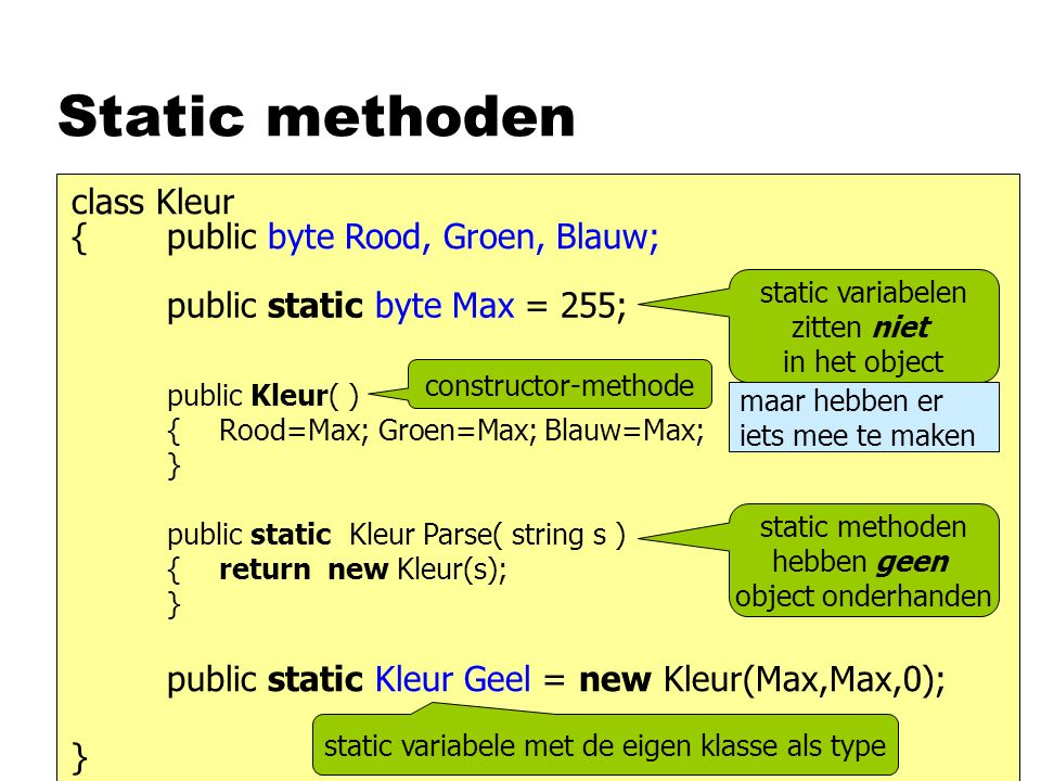 Static methoden { class Kleur } public byte Rood, Groen, Blauw; static variabelen zitten niet in het object public static byte Max = 255; maar hebben er iets mee te maken public Kleur( ) { } Rood=Max; Groen=Max; Blauw=Max; constructor-methode public static Kleur Parse( string s ) { } static methoden hebben geen object onderhanden return new Kleur(s); public static Kleur Geel = new Kleur(Max,Max,0); static variabele met de eigen klasse als type