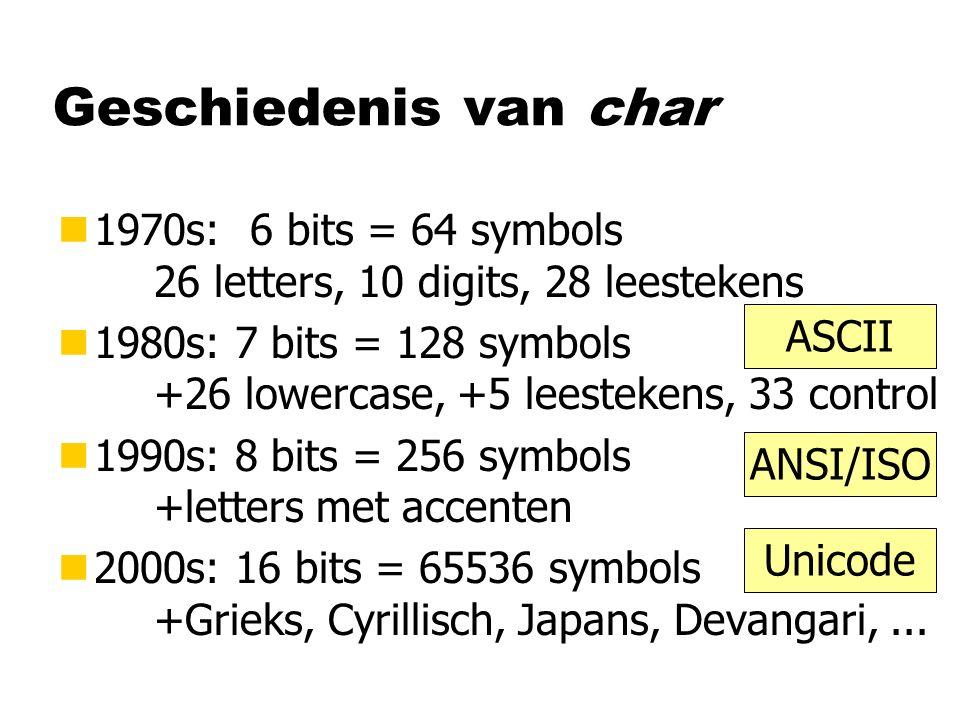 IBM/DOS Geschiedenis van char n1970s:6 bits = 64 symbols 26 letters, 10 digits, 28 leestekens n1980s: 7 bits = 128 symbols +26 lowercase, +5 leestekens, 33 control n1990s: 8 bits = 256 symbols +letters met accenten n2000s: 16 bits = 65536 symbols +Grieks, Cyrillisch, Japans, Devangari,...
