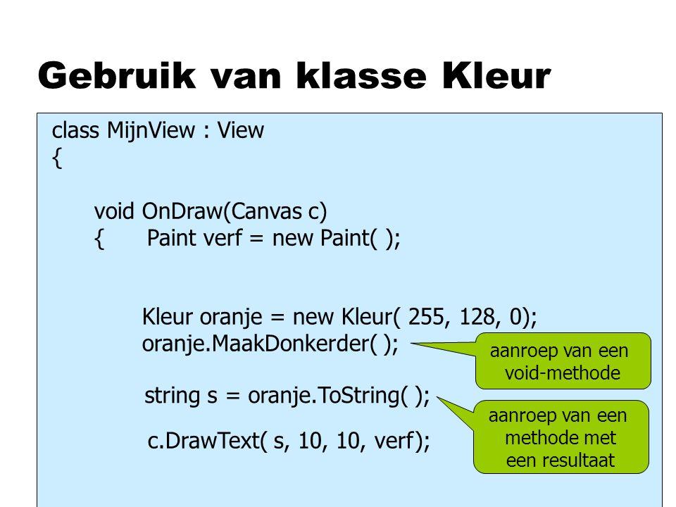 Gebruik van klasse Kleur Kleur oranje = new Kleur( 255, 128, 0); oranje.MaakDonkerder( ); aanroep van een void-methode string s = oranje.ToString( ); class MijnView : View { void OnDraw(Canvas c) { Paint verf = new Paint( ); c.DrawText( s, 10, 10, verf); aanroep van een methode met een resultaat