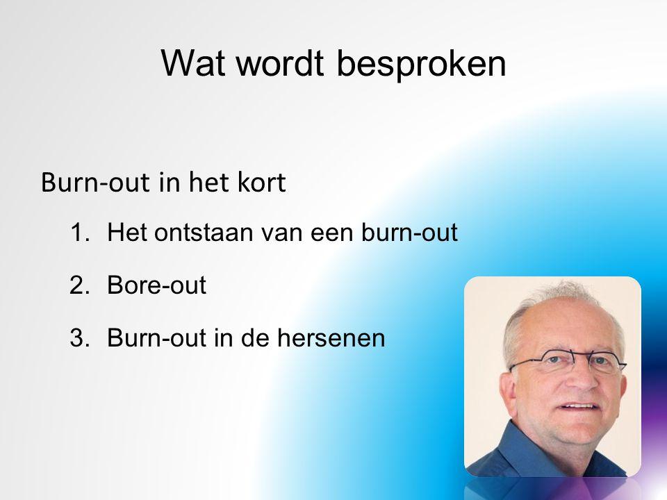 Wat wordt besproken Burn-out in het kort 1.Het ontstaan van een burn-out 2.Bore-out 3.Burn-out in de hersenen