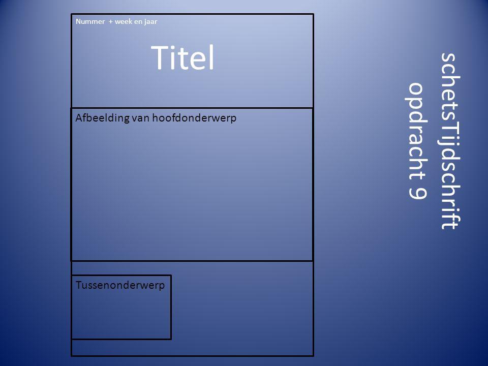 schetsTijdschrift opdracht 9 Nummer + week en jaar Titel Afbeelding van hoofdonderwerp Tussenonderwerp