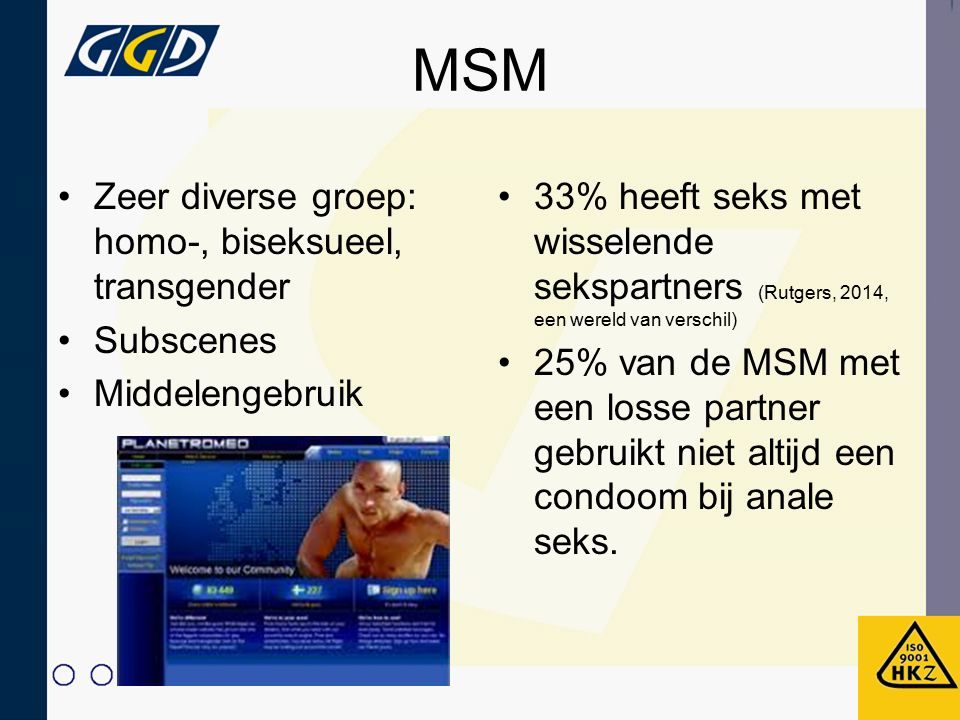 MSM Zeer diverse groep: homo-, biseksueel, transgender Subscenes Middelengebruik 33% heeft seks met wisselende sekspartners (Rutgers, 2014, een wereld