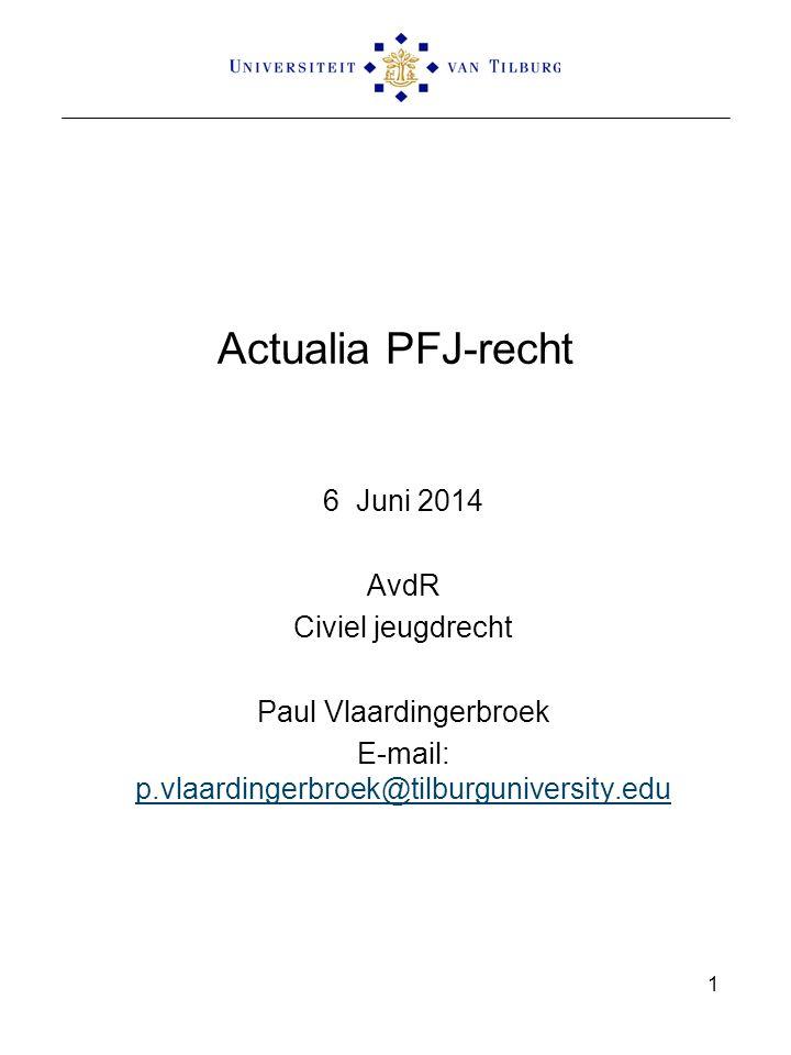 Actualia PFJ-recht 6 Juni 2014 AvdR Civiel jeugdrecht Paul Vlaardingerbroek E-mail: p.vlaardingerbroek@tilburguniversity.edu p.vlaardingerbroek@tilburguniversity.edu 1