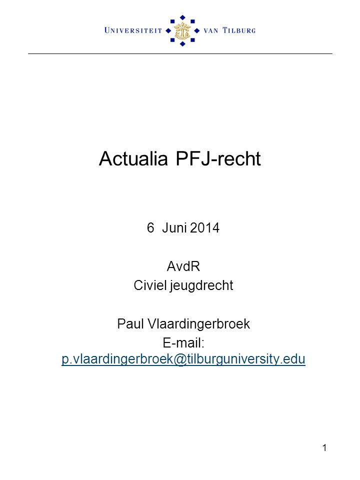 Actualia PFJ-recht 6 Juni 2014 AvdR Civiel jeugdrecht Paul Vlaardingerbroek E-mail: p.vlaardingerbroek@tilburguniversity.edu p.vlaardingerbroek@tilbur