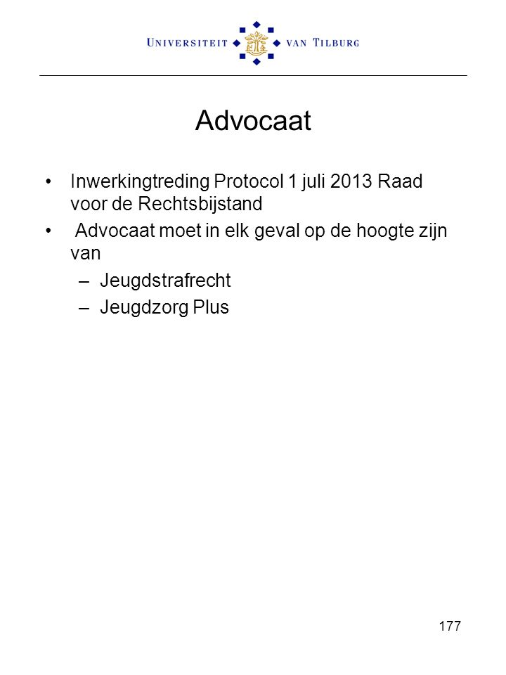 Advocaat Inwerkingtreding Protocol 1 juli 2013 Raad voor de Rechtsbijstand Advocaat moet in elk geval op de hoogte zijn van –Jeugdstrafrecht –Jeugdzor