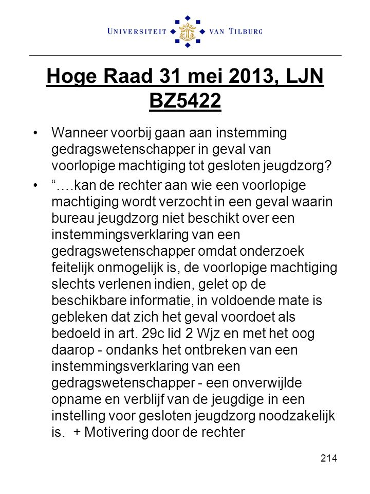 Hoge Raad 31 mei 2013, LJN BZ5422 Wanneer voorbij gaan aan instemming gedragswetenschapper in geval van voorlopige machtiging tot gesloten jeugdzorg.
