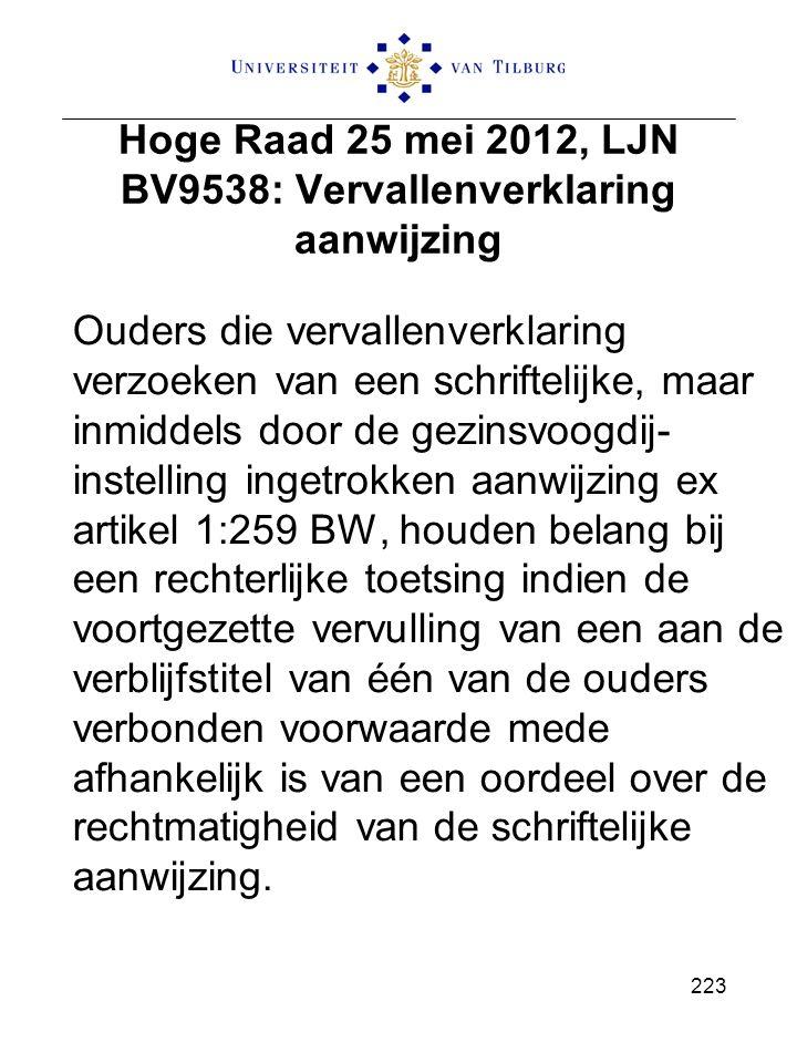 Hoge Raad 25 mei 2012, LJN BV9538: Vervallenverklaring aanwijzing Ouders die vervallenverklaring verzoeken van een schriftelijke, maar inmiddels door de gezinsvoogdij- instelling ingetrokken aanwijzing ex artikel 1:259 BW, houden belang bij een rechterlijke toetsing indien de voortgezette vervulling van een aan de verblijfstitel van één van de ouders verbonden voorwaarde mede afhankelijk is van een oordeel over de rechtmatigheid van de schriftelijke aanwijzing.