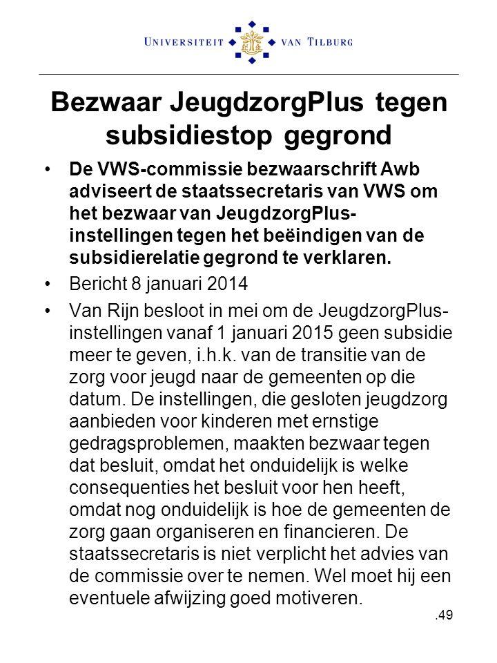 Bezwaar JeugdzorgPlus tegen subsidiestop gegrond De VWS-commissie bezwaarschrift Awb adviseert de staatssecretaris van VWS om het bezwaar van JeugdzorgPlus- instellingen tegen het beëindigen van de subsidierelatie gegrond te verklaren.