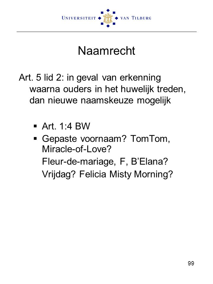 99 Naamrecht Art. 5 lid 2: in geval van erkenning waarna ouders in het huwelijk treden, dan nieuwe naamskeuze mogelijk  Art. 1:4 BW  Gepaste voornaa