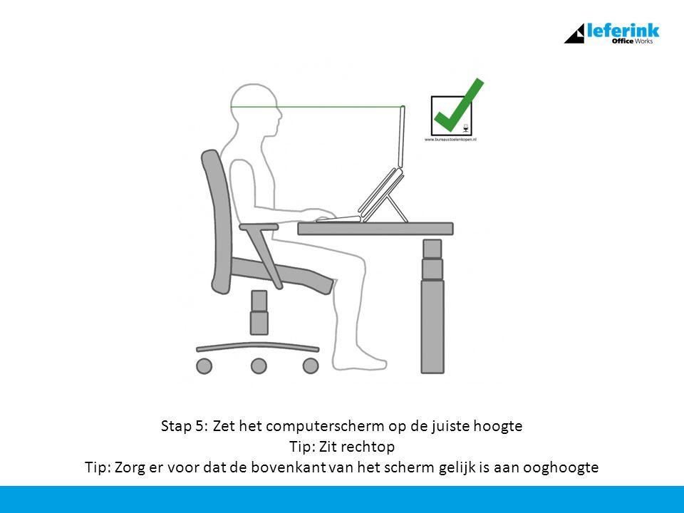 Stap 5: Zet het computerscherm op de juiste hoogte Tip: Zit rechtop Tip: Zorg er voor dat de bovenkant van het scherm gelijk is aan ooghoogte