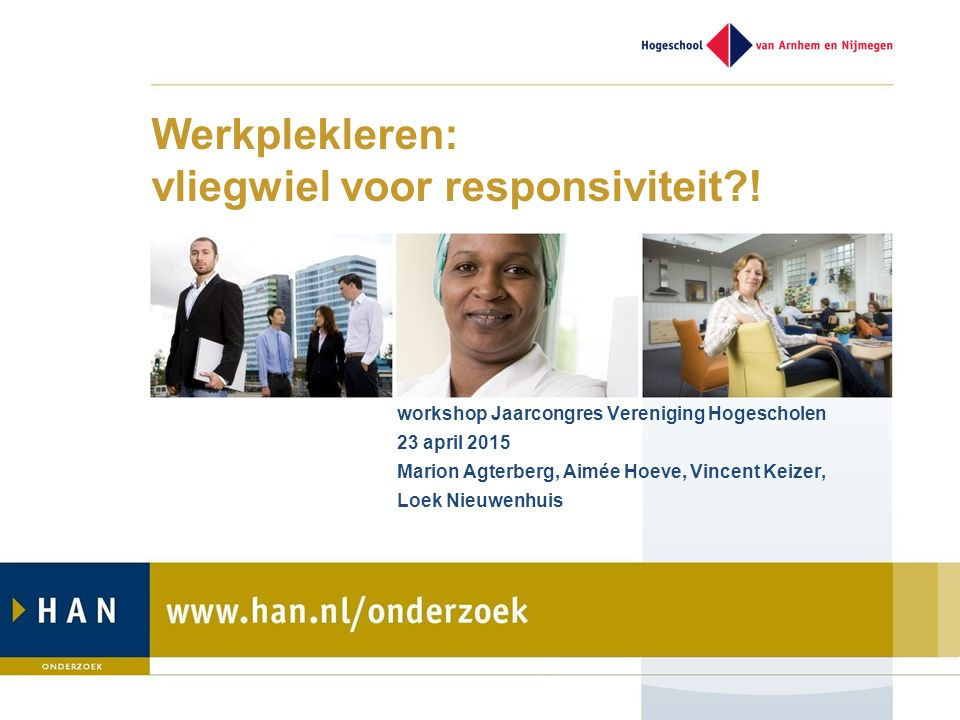 Werkplekleren: vliegwiel voor responsiviteit?! workshop Jaarcongres Vereniging Hogescholen 23 april 2015 Marion Agterberg, Aimée Hoeve, Vincent Keizer