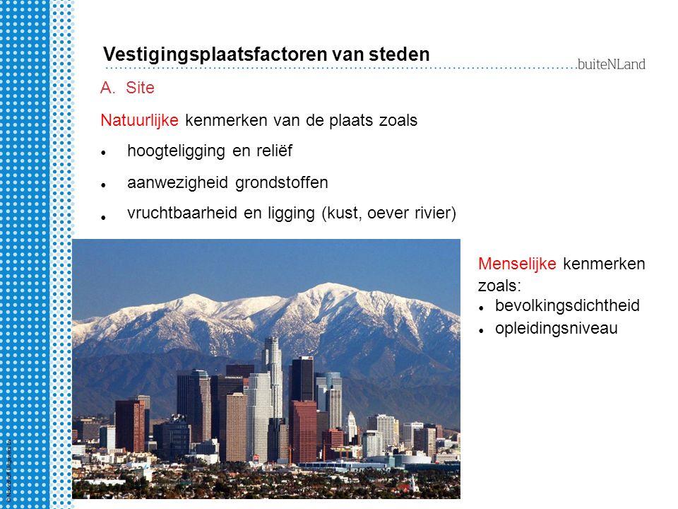 A.Site Natuurlijke kenmerken van de plaats zoals Vestigingsplaatsfactoren van steden Menselijke kenmerken zoals: bevolkingsdichtheid opleidingsniveau hoogteligging en reliëf aanwezigheid grondstoffen vruchtbaarheid en ligging (kust, oever rivier)