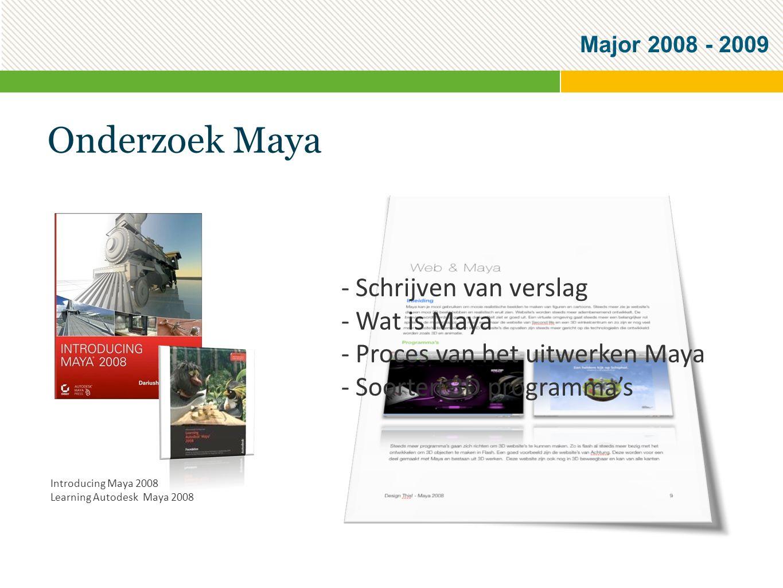 Major 2008 - 2009 Onderzoek Maya - Schrijven van verslag - Wat is Maya - Proces van het uitwerken Maya - Soorten 3D programma's Introducing Maya 2008 Learning Autodesk Maya 2008