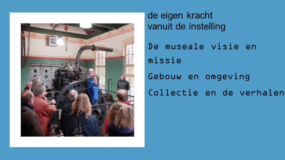 de eigen kracht vanuit de instelling De museale visie en missie Gebouw en omgeving Collectie en de verhalen