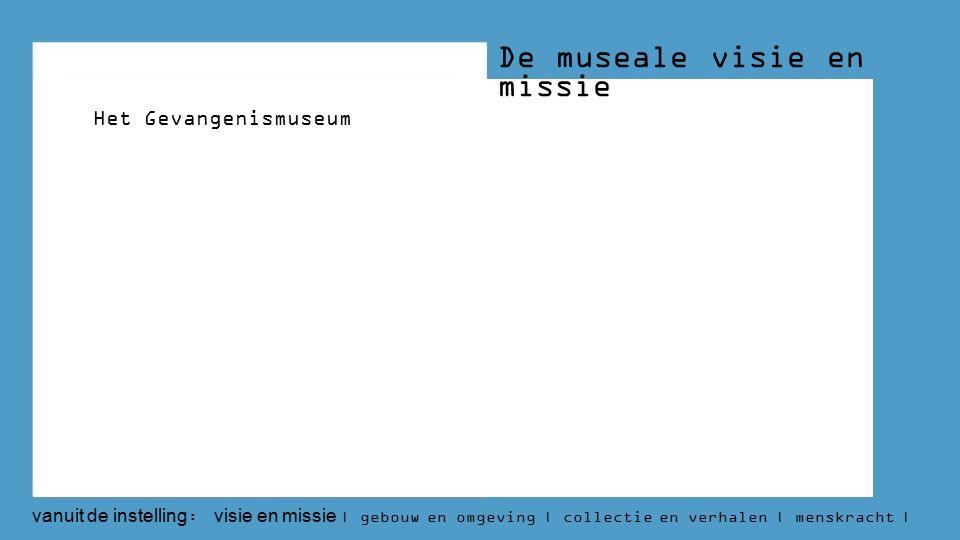 De museale visie en missie Het Gevangenismuseum vanuit de instelling : visie en missie | gebouw en omgeving | collectie en verhalen | menskracht | budget | aantallen