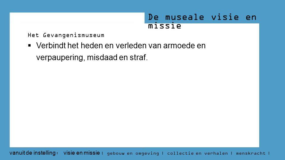 De museale visie en missie Het Gevangenismuseum  Verbindt het heden en verleden van armoede en verpaupering, misdaad en straf.