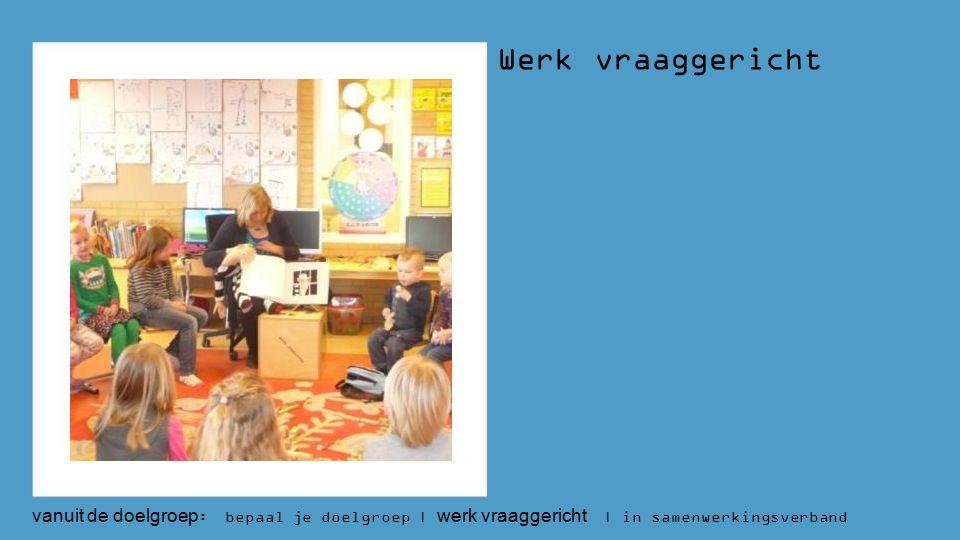 Werk vraaggericht vanuit de doelgroep : bepaal je doelgroep | werk vraaggericht | in samenwerkingsverband
