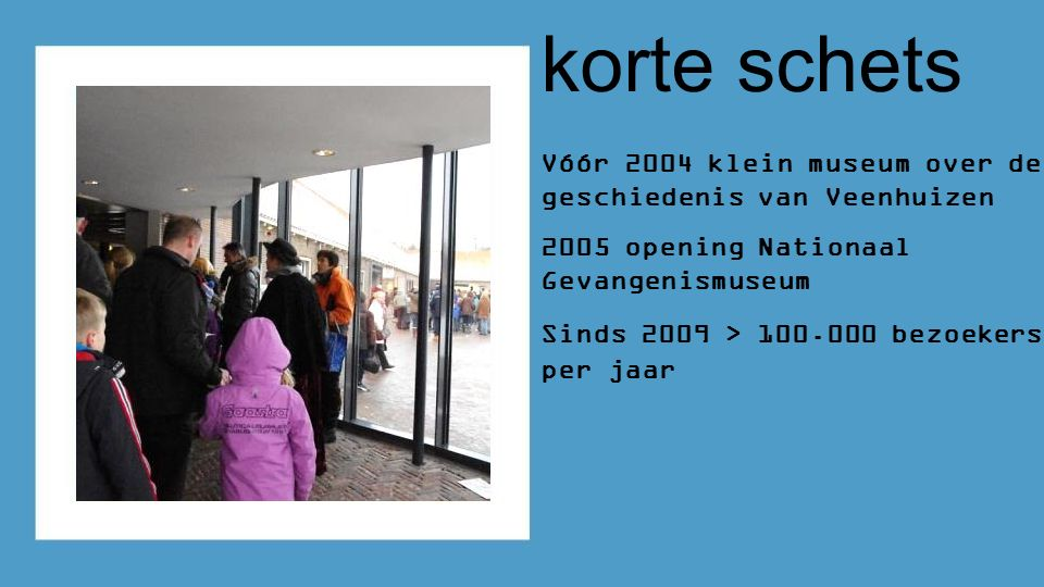 korte schets Vóór 2004 klein museum over de geschiedenis van Veenhuizen 2005 opening Nationaal Gevangenismuseum Sinds 2009 > 100.000 bezoekers per jaar
