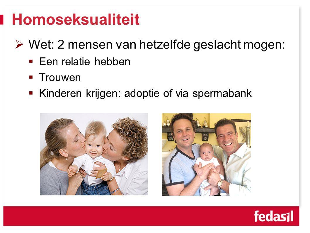 Homoseksualiteit  Wet: 2 mensen van hetzelfde geslacht mogen:  Een relatie hebben  Trouwen  Kinderen krijgen: adoptie of via spermabank