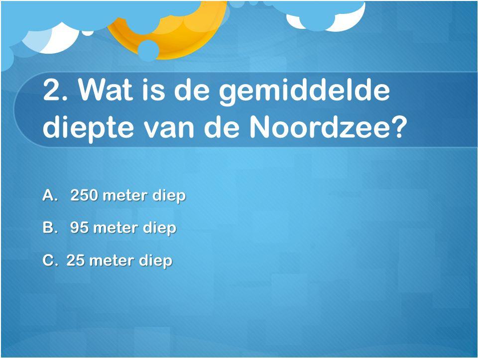 2. Wat is de gemiddelde diepte van de Noordzee? A. 250 meter diep B. 95 meter diep C.25 meter diep