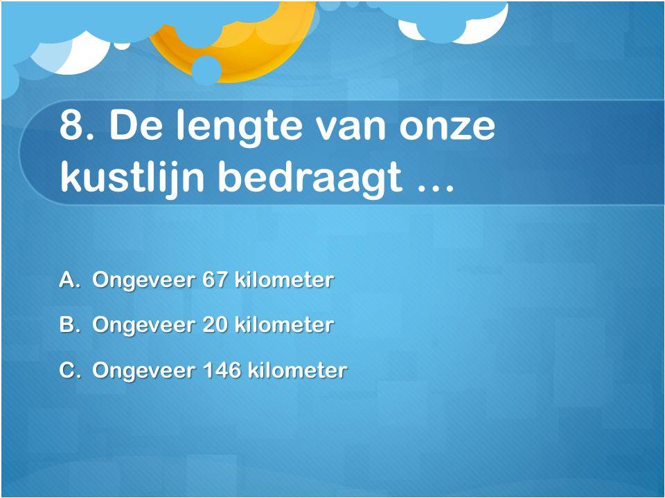 8. De lengte van onze kustlijn bedraagt … A.Ongeveer 67 kilometer B.Ongeveer 20 kilometer C.Ongeveer 146 kilometer