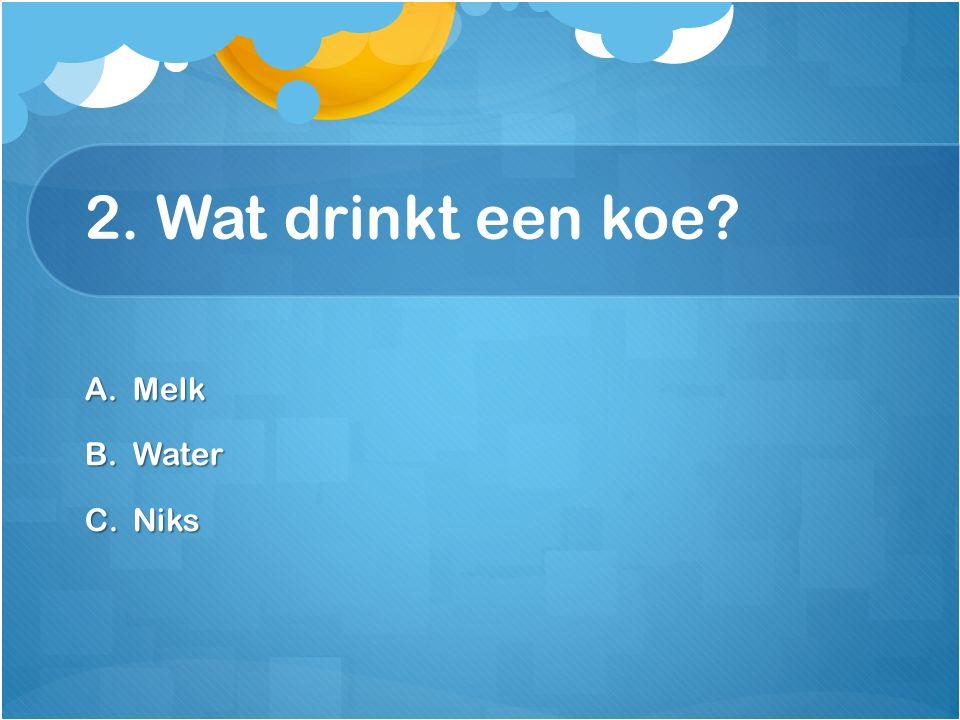 2. Wat drinkt een koe? A.Melk B.Water C.Niks