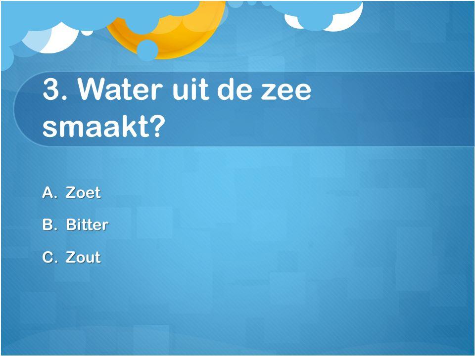 3. Water uit de zee smaakt? A.Zoet B.Bitter C.Zout