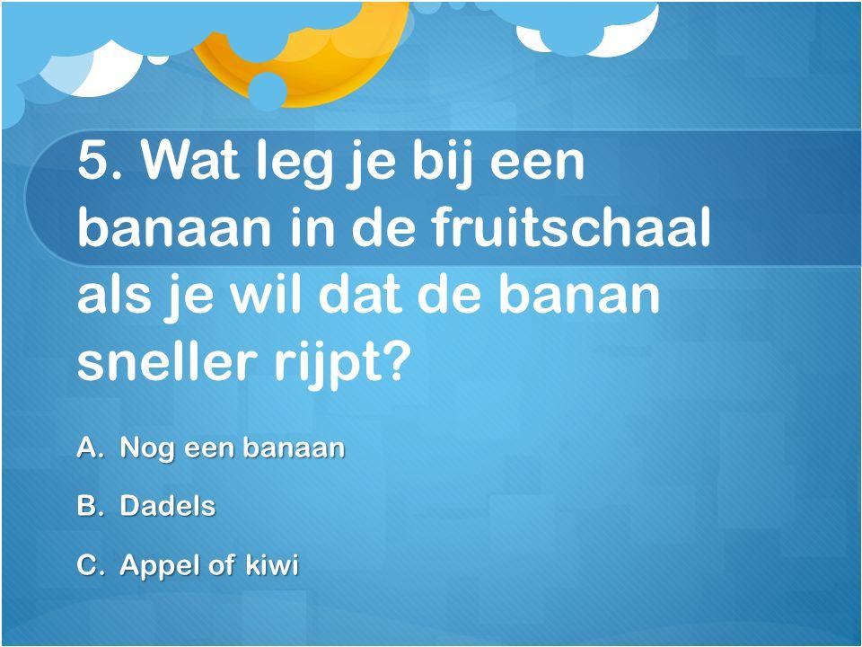 5. Wat leg je bij een banaan in de fruitschaal als je wil dat de banan sneller rijpt? A.Nog een banaan B.Dadels C.Appel of kiwi
