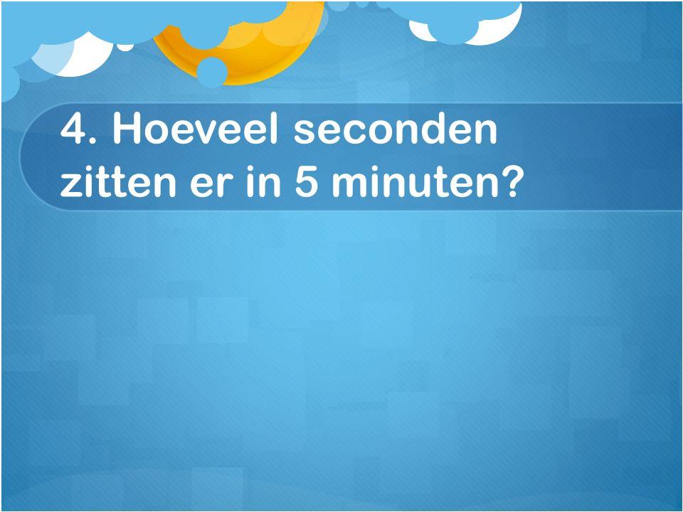 4. Hoeveel seconden zitten er in 5 minuten?